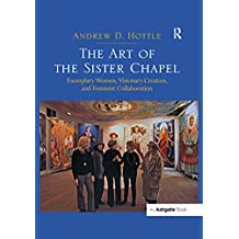 """The Art of the Sister Chapel: """"Exemplary Women, Visionary Creators, and Feminist Collaboration                                                         ...                                            """""""