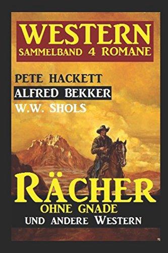 Western Sammelband 4 Romane: Rächer ohne Gnade und andere Western (Western E-bücher)