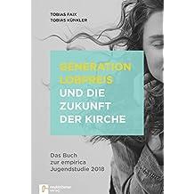 Generation Lobpreis und die Zukunft der Kirche: Das Buch zur empirica Jugendstudie 2018