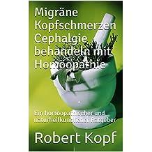 Migräne Kopfschmerzen Cephalgie behandeln mit Homöopathie: Ein homöopathischer und naturheilkundlicher Ratgeber