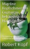 Migräne Kopfschmerzen Cephalgie behandeln mit Homöopathie: Ein homöopathischer und naturheilkundlicher Ratgeber (German Edition)