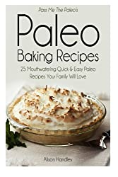 Pass Me the Paleo?s Paleo Baking Recipes: 25 Mouthwatering Quick & Easy Paleo Recipes Your Family Will Love by Alison Handley (2014-07-16)