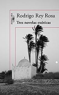 Tres novelas exóticas par Rodrigo Rey Rosa
