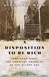 A Disposition to Be Rich: Ferdinand Ward, the Greatest Swindler of the Gilded Age by Geoffrey C. Ward (2013-04-23)