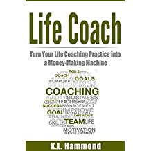 Life Coach: Turn Your Life Coaching Practice Into A Money-Making Machine (English Edition)