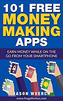 101 Free Money Making Apps: Earn Money While on the Go From Your Smartphone by [Wuerch, Jason]