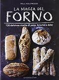 La magia del forno. 120 deliziose ricette di pane, brioche e dolci. Ediz. illustrata