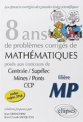 8 Annees de Sujets Corriges de Mathematiques Poses aux Concours Centrale/Supelec Mines/Ponts Ccp-Mp