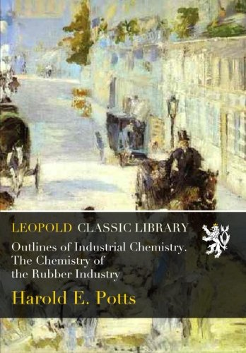 Outlines of Industrial Chemistry. The Chemistry of the Rubber Industry por Harold E. Potts
