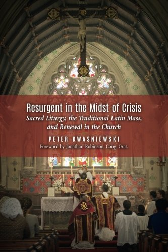 Resurgent in the Midst of Crisis: Sacred Liturgy, the Traditional Latin Mass, and Renewal in the Church por Peter Kwasniewski