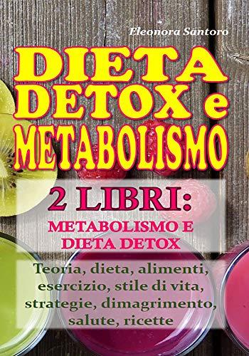 dieta detox  e metabolismo: 2 libri: metabolismo e dieta detox - teoria, dieta, alimenti, esercizio, stile di vita, strategie, dimagrimento, salute, ricette