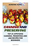Canning And Preserving: Top 25 Appetizing Canning, Preserving And Jam Recipes For Beginners: (Vegan, Healthy Recipes)