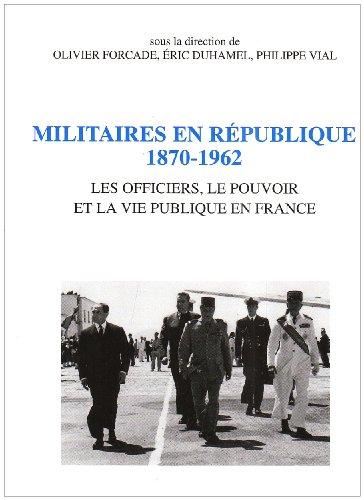 Militaires en République, 1870-1962 : Les officiers, le pouvoir et la vie publique en France par Eric Duhamel, Olivier Forcade, Philippe Vial