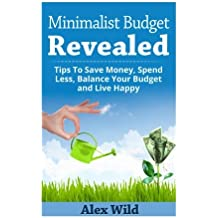 The Minimalist Budget Revealed:: Tips To Save Money, Spend Less, Balance Your Budget And Live Happy
