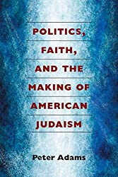 Politics, Faith, and the Making of American Judaism
