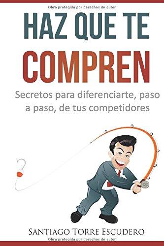 Haz que te compren: Secretos para diferenciarte, paso a paso, de la competencia y no tener que vender por precio por Santiago Torre