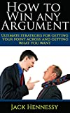 Arguing: How To Win Any Argument: Ultimate Strategies For Getting Your Point Across And Getting What You Want (How To Win Every Argument): Career, Marrige, ... (Becoming The Ultimate You Series Book 1)