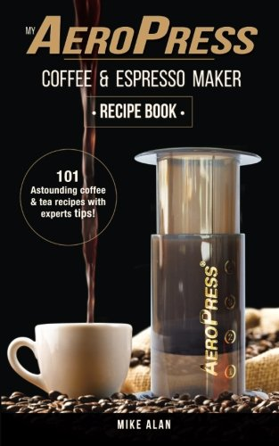 My AeroPress Coffee & Espresso Maker Recipe Book: 101 Astounding Coffee and Tea Recipes with Expert Tips!: Volume 1 (Coffee & Espresso Makers)