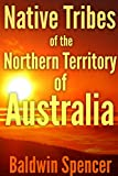 NATIVE TRIBES OF THE NORTHERN TERRITORY OF AUSTRALIA (The Ethnography of pre-20th Century Aboriginal culture and traditions) - Annotated How does British colonize and cause conflicts in Australia?