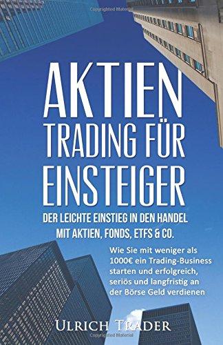 Aktien-Trading für Einsteiger - Der leichte Einstieg in den Handel mit Aktien, F: Wie Sie mit weniger als 1000€ ein Trading-Business starten und Investment, Investieren, Daytrading, CFD