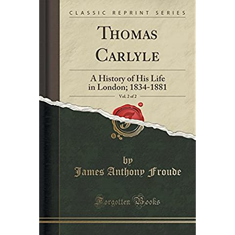 Thomas Carlyle, Vol. 2 of 2: A History of His Life in London; 1834-1881 (Classic Reprint)