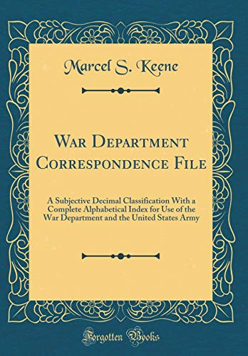 War Department Correspondence File: A Subjective Decimal Classification With a Complete Alphabetical Index for Use of the War Department and the United States Army (Classic Reprint) por Marcel S. Keene