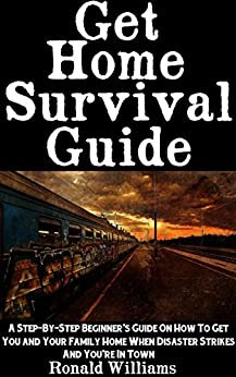 Get Home Survival Guide: A Step-By-Step Beginner's Guide On How To Get You And Your Family Home When Disaster Strikes and You're In Town Descargar PDF Gratis