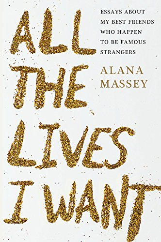 All-the-Lives-I-Want-Essays-about-My-Best-Friends-Who-Happen-to-Be-Famous-Strangers
