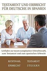 Testament und Erbrecht für Deutsche in Spanien: Leitfaden zur neuen europäischen Erbrechtswahl, zum Testament und zum spanischen Erbrecht