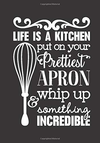 Life Is A Kitchen Put On Your Prettiest Apron And Whip Up Something Incredible: Blank DIY Family Recipe Journal To Write In Funny Cookbook Quote