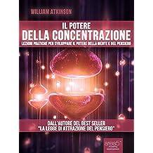 Il potere della concentrazione. Lezioni pratiche per sviluppare il potere della mente e del pensiero (Self-Help e Scienza della Mente) (Italian Edition)
