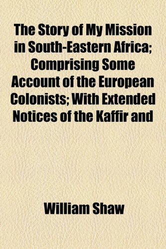 The Story of My Mission in South-Eastern Africa; Comprising Some Account of the European Colonists; With Extended Notices of the Kaffir and