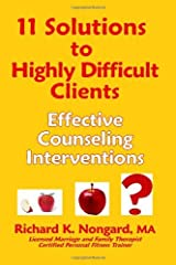 11 Solutions to Highly Difficult Clients ~ Effective Counseling Interventions by Richard K. Nongard (2005-09-30) Paperback