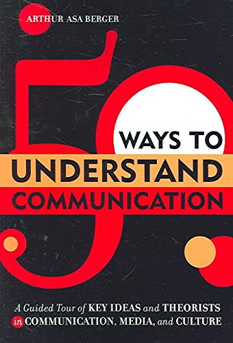 [50 Ways to Understand Communication: A Guided Tour of Key Ideas and Theorists in Communication, Media, and Culture] (By: Arthur Asa Berger) [published: February, 2006]