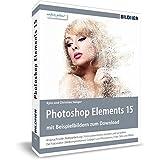 Photoshop Elements 15 - Das umfangreiche Praxisbuch!: 600 Seiten - leicht verständlich und in komplett in Farbe!