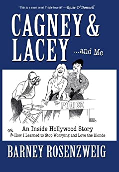 Cagney & Lacey ...and Me. An Inside Hollywood Story or How I Learned to Stop Worrying and Love the Blonde by [Rosenzweig, Barney]