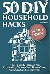 50 DIY Household Hacks - How To Easily Increase Your Productivity To Keep Your Home Clean, Organized And Decluttered!: DIY Household Hacks To Save Time And Money by Sarah Joy (2014-12-27)