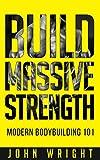 Bodybuilding: Build Massive Strength... Modern BodyBuilding 101 (Build Muscle,  Lean Muscle Mass, Weight Training, Bodybuilding Nutrition, Build Muscle Fast, Thinner,  Leaner, Stronger)