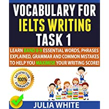 VOCABULARY FOR IELTS WRITING TASK 1: Learn Band 8-9 Essential Words, Phrases Explained, Grammar and Common Mistakes To Help You Maximise Your Writing Score! (English Edition)
