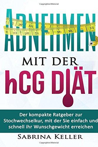hCG: Abnehmen mit der hCG-Diät: Der kompakte Ratgeber zur Stochwechselkur, mit der Sie einfach und schnell ihr Wunschgewicht erreichen (Rezepte. hCG, Fatburner, Gesund abnehmen, Abnehmtipps)
