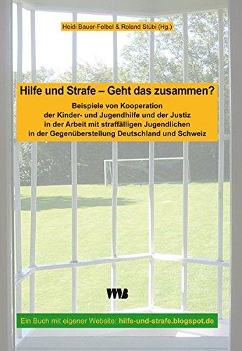 Hilfe und Strafe - Geht das zusammen?: Beispiele von Kooperation der Kinder- und Jugendhilfe und der Justiz in der Arbeit mit straffälligen ... der Gegenüberstellung Deutschland und Schweiz