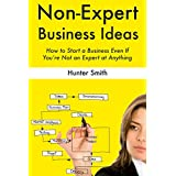 Non-Expert Business Ideas: How to Start a Business Even If You're Not an Expert at Anything (2 Book Bundle) (English Edition)