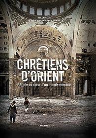 Chrétiens d'Orient : Périple au coeur d'un monde menacé par Vincent Gelot