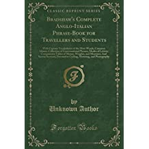 Bradshaw's Complete Anglo-Italian Phrase-Book for Travellers and Students: With Copious Vocabularies of the Most Words; Common Idioms; Collection of ... of Money, Weights, and Measures; And Special