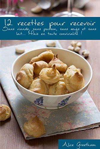 12 recettes pour recevoir: {Sans viande, sans poisson, sans œufs et sans lait… Mais en toute convivialité !} par Alice Greetham