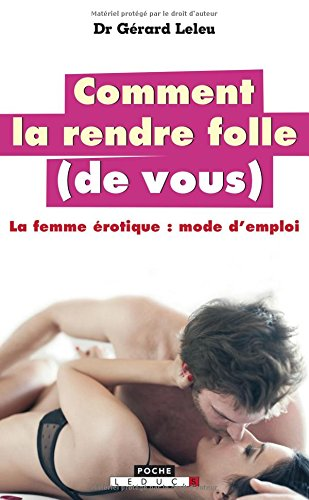 Comment la rendre folle (de vous) : La femme érotique : mode d'emploi par Gérard Leleu