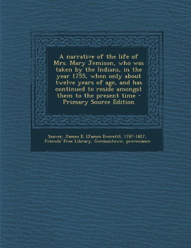 A Narrative of the Life of Mrs. Mary Jemison, Who Was Taken by the Indians, in the Year 1755, When Only about Twelve Years of Age, and Has Continued to Reside Amongst Them to the Present Time