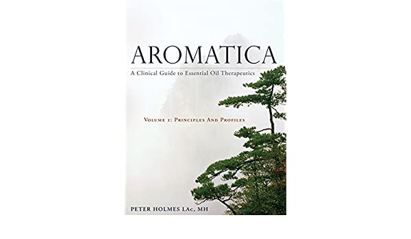 Aromatica: A Clinical Guide to Essential Oil Therapeutics. Volume 1 ...