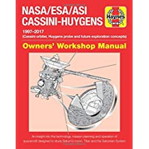 Haynes NASA/ESA/ASI Cassini-Huygens 1997-2017 Owners' Workshop Manual: Cassini Orbiter, Huygens Probe and Future Exploration Concepts: An Insight Into ... Saturn's Moon, Titan and the Saturnian System
