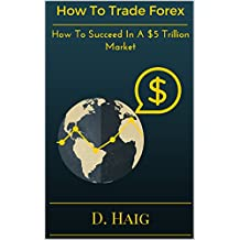 How To Trade Forex: How To Succeed In A $5 Trillion Market (English Edition)